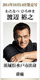 2014年10月14日発売号、茨城県水戸市出身俳優 渡辺裕之さん